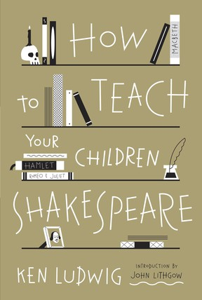 How To Teach Your Children Shakespearea by Ken Ludwig