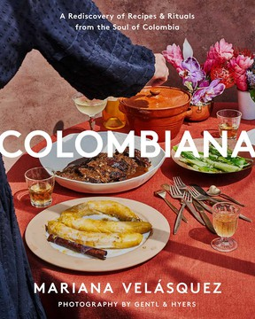 Colombiana: A rediscovery of recipes and rituals of the soul of Colombia by Mariana Velásquez