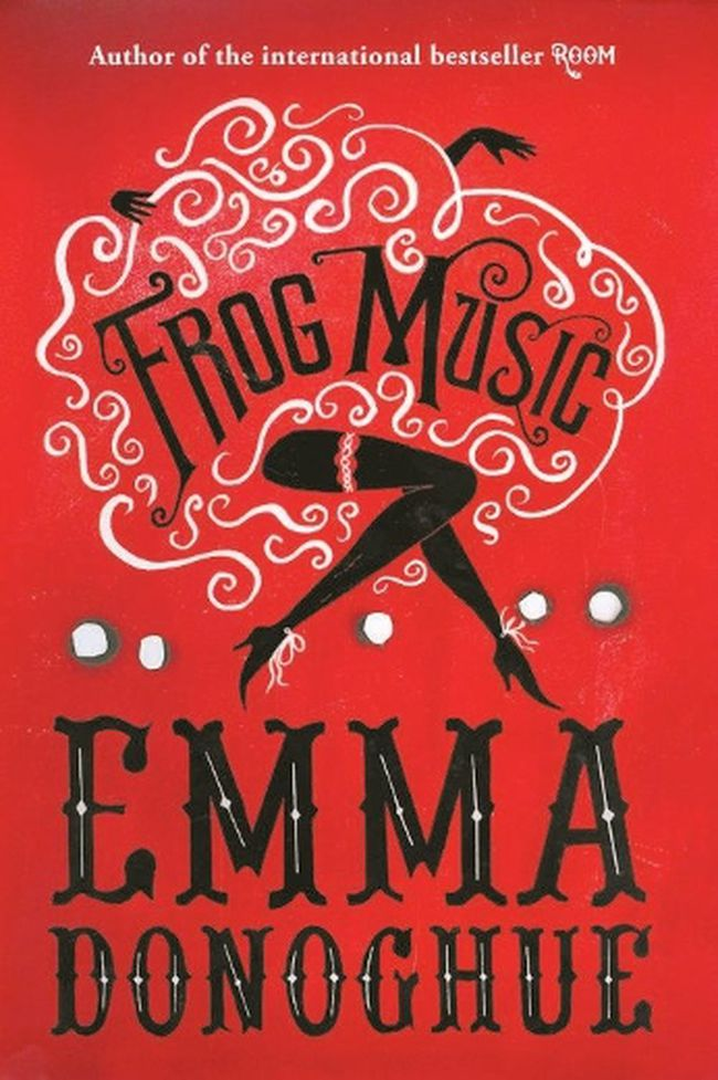 Frog Music by Emma Donoghue (HarperCollins, $29.99)