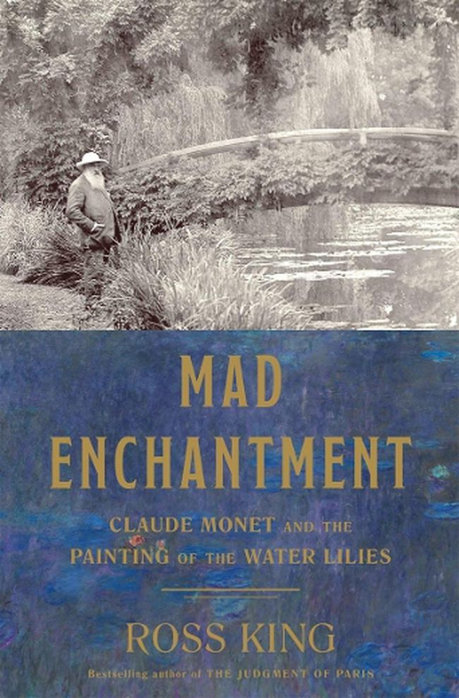 Mad Enchantment: Claude Monet and the Painting of the Water Lilies by Ross King (Doubleday Canada $39.95)