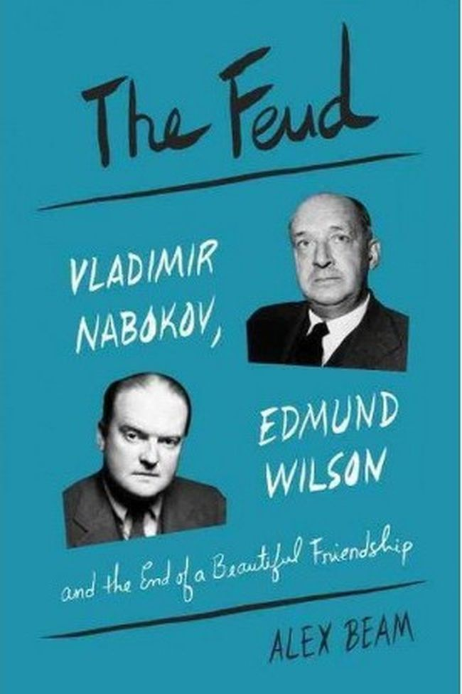 The Feud: Vladimir Nabokov, Edmund Wilson and the End of a Beautiful Friendship by Alex Beam (Random House Canada, $34)