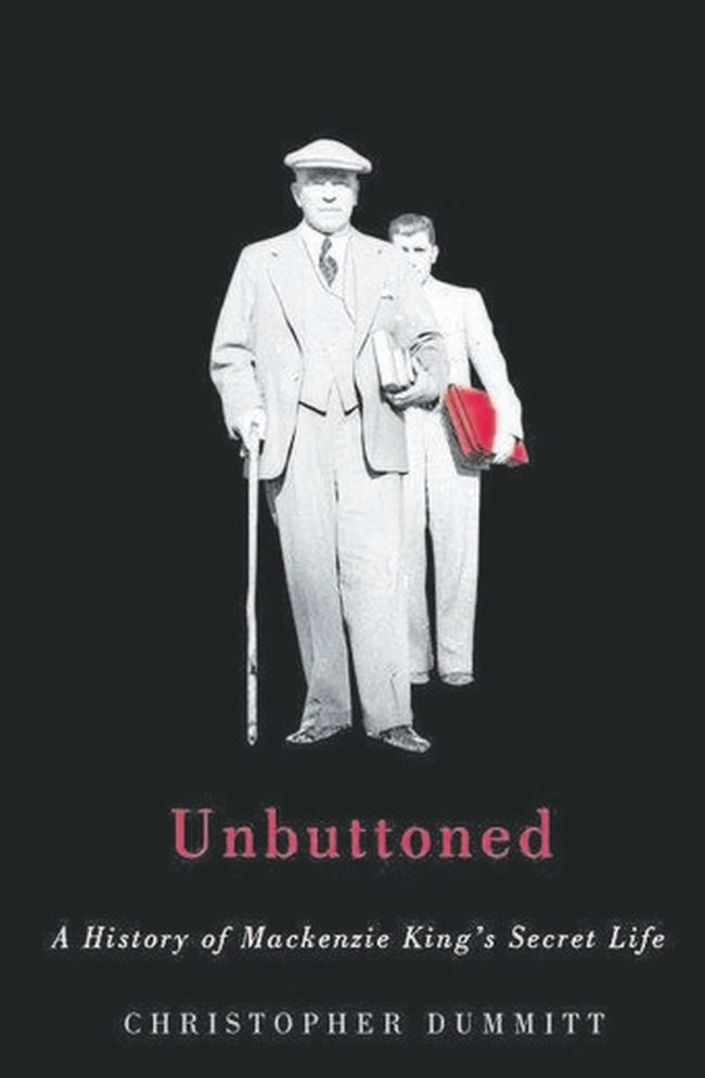 Unbuttoned: A History of Mackenzie King's Secret Life by Christopher Dummit (McGill-Qeens University Press, $34.95)